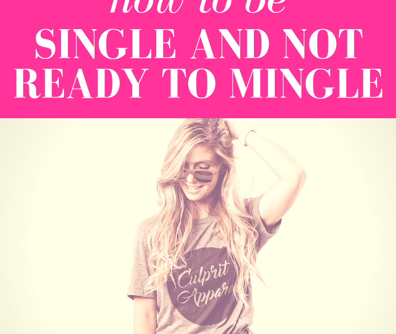 How to Be Single and NOT Ready to Mingle