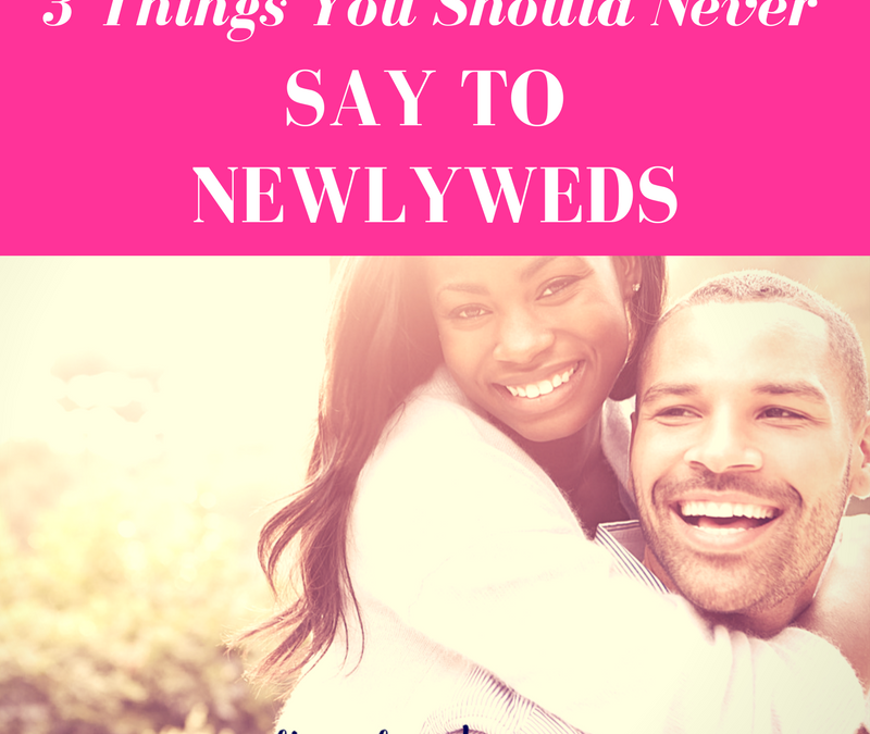 3 Things to Never Say to Newlyweds