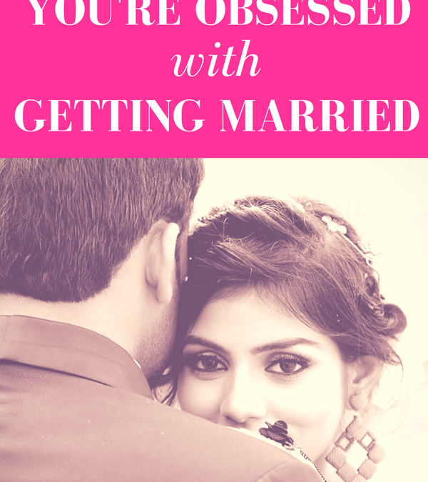 Why You're Obsessed with Getting Married