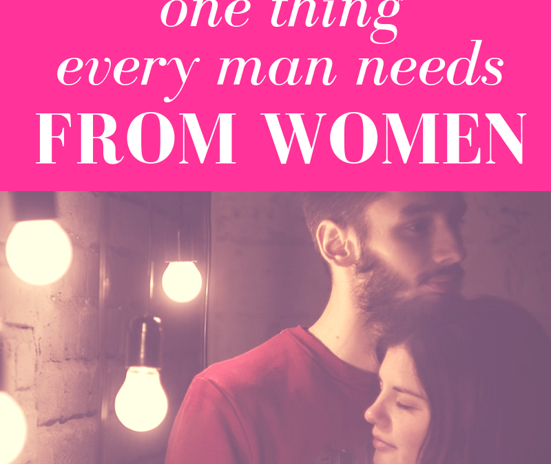 ONE Thing Every Man Needs From Women